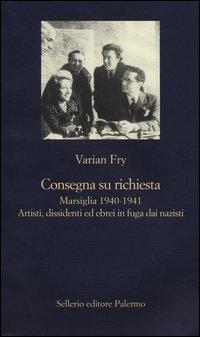 Consegna su richiesta. Marsiglia 1940-1941. Artisti, dissidenti ed ebrei in fuga dai nazisti - Sellerio Editore Palermo (2013)
